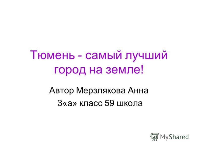 Тюмень - самый лучший город на земле! Автор Мерзлякова Анна 3«а» класс 59 школа