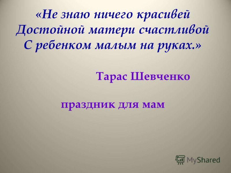 «Не знаю ничего красивей Достойной матери счастливой С ребенком малым на руках.» Тарас Шевченко праздник для мам