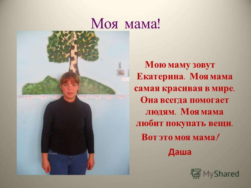 Моя мама ! Мою маму зовут Екатерина. Моя мама самая красивая в мире. Она всегда помогает людям. Моя мама любит покупать вещи. Вот это моя мама ! Даша