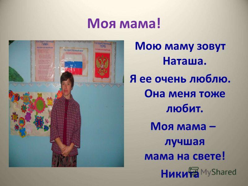 Моя мама! Мою маму зовут Наташа. Я ее очень люблю. Она меня тоже любит. Моя мама – лучшая мама на свете! Никита