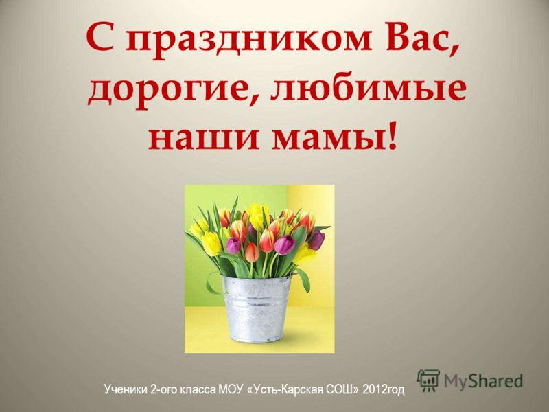 С праздником Вас, дорогие, любимые наши мамы! Ученики 2-ого класса МОУ «Усть-Карская СОШ» 2012год