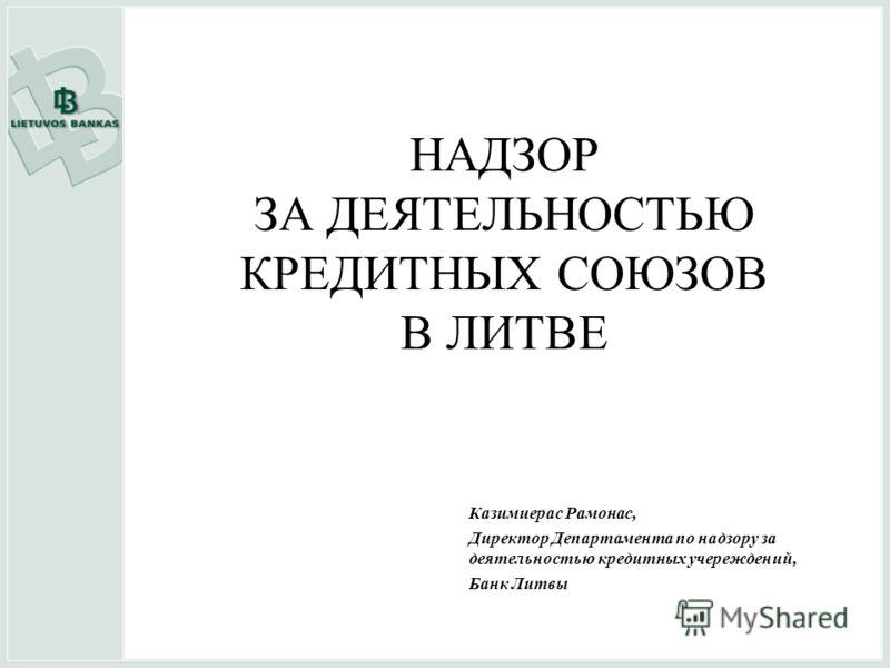 НАДЗОР ЗА ДЕЯТЕЛЬНОСТЬЮ КРЕДИТНЫХ СОЮЗОВ В ЛИТВЕ Казимиeрас Рамонас, Директор Департамента по надзору за деятельностью кредитных учереждений, Банк Литвы