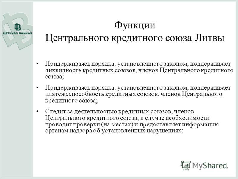 6 Функции Центрального кредитного союза Литвы Придерживаясь порядка, установленного законом, поддерживает ликвидность кредитных союзов, членов Центрального кредитного союза; Придерживаясь порядка, установленного законом, поддерживает платежеспособнос