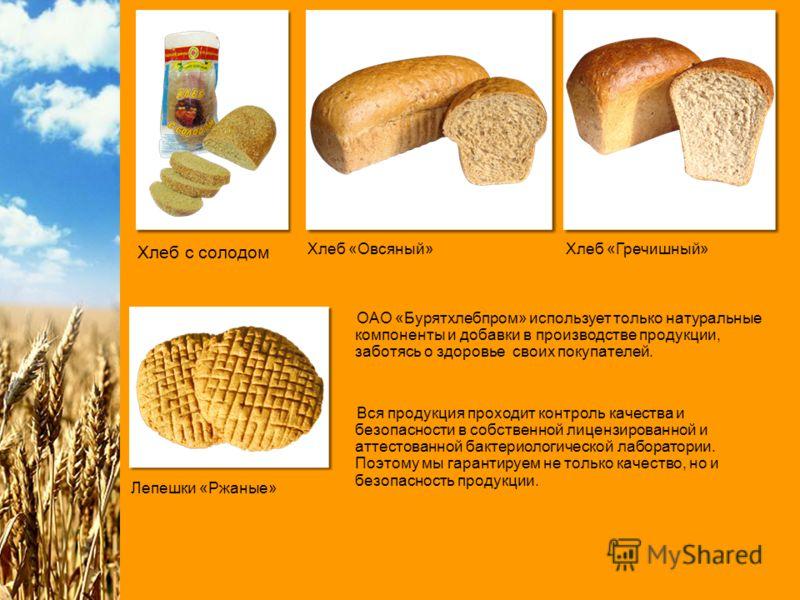Хлеб с солодом Хлеб «Овсяный»Хлеб «Гречишный» Лепешки «Ржаные» ОАО «Бурятхлебпром» использует только натуральные компоненты и добавки в производстве продукции, заботясь о здоровье своих покупателей. Вся продукция проходит контроль качества и безопасн