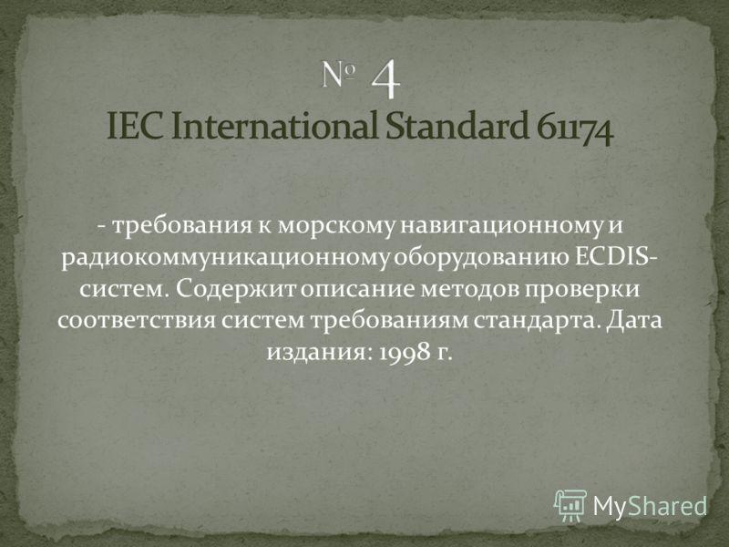 - рабочий стандарт ИМО на ECDIS системы, перечисляет требования к программному и аппаратному обеспечению, электронным картам и цифровым корректурам. Дата издания: декабрь 1995 г.