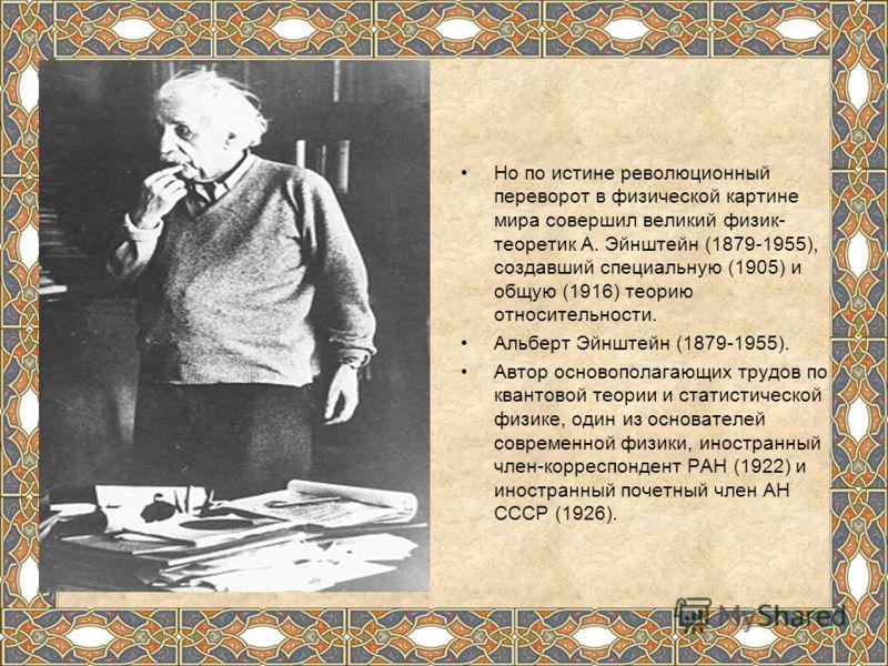 Но по истине революционный переворот в физической картине мира совершил великий физик- теоретик А. Эйнштейн (1879-1955), создавший специальную (1905) и общую (1916) теорию относительности. Альберт Эйнштейн (1879-1955). Автор основополагающих трудов п