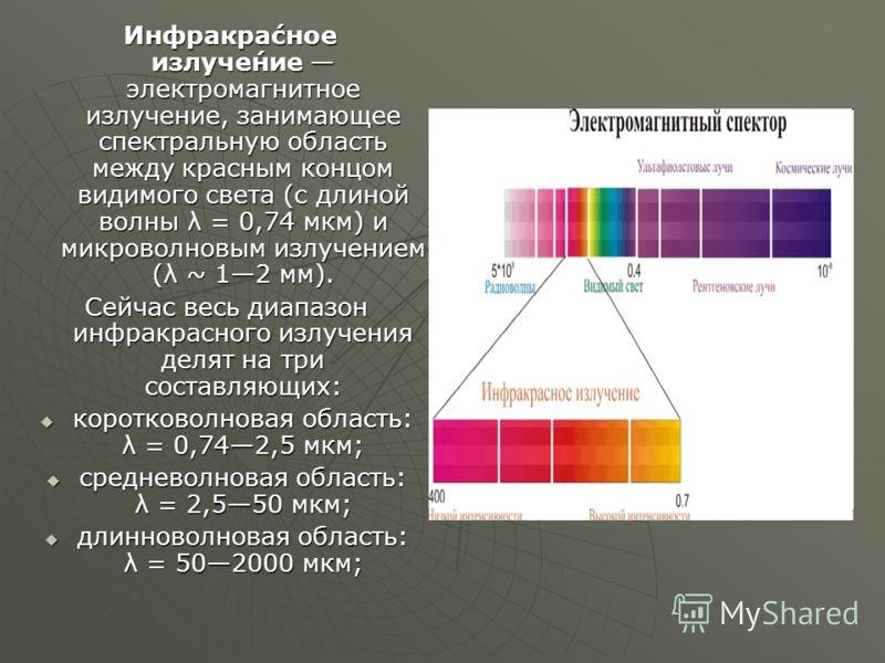 Инфракра́сное излуче́ние электромагнитное излучение, занимающее спектральную область между красным концом видимого света (с длиной волны λ = 0,74 мкм) и микроволновым излучением (λ ~ 12 мм). Инфракра́сное излуче́ние электромагнитное излучение, занима