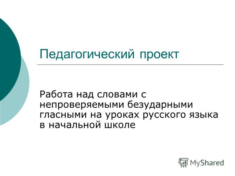 Педагогический проект Работа над словами с непроверяемыми безударными гласными на уроках русского языка в начальной школе