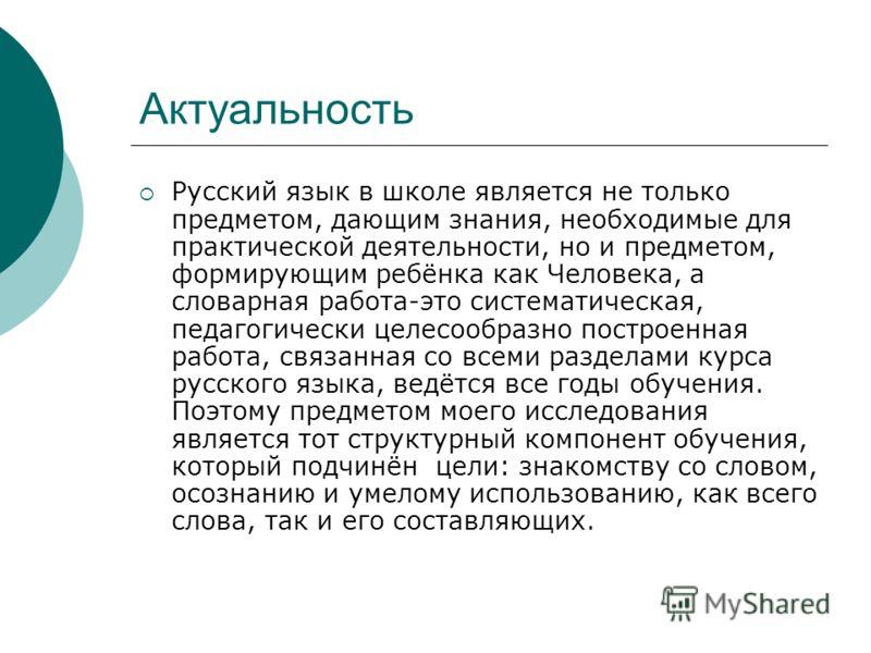Актуальность Русский язык в школе является не только предметом, дающим знания, необходимые для практической деятельности, но и предметом, формирующим ребёнка как Человека, а словарная работа-это систематическая, педагогически целесообразно построенна