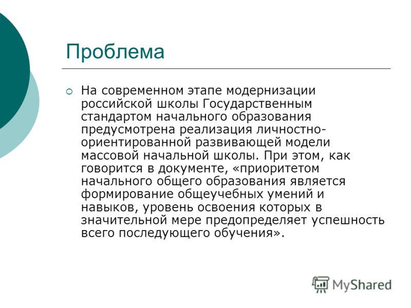 Проблема На современном этапе модернизации российской школы Государственным стандартом начального образования предусмотрена реализация личностно- ориентированной развивающей модели массовой начальной школы. При этом, как говорится в документе, «приор