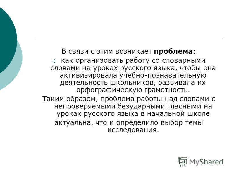 В связи с этим возникает проблема: как организовать работу со словарными словами на уроках русского языка, чтобы она активизировала учебно-познавательную деятельность школьников, развивала их орфографическую грамотность. Таким образом, проблема работ