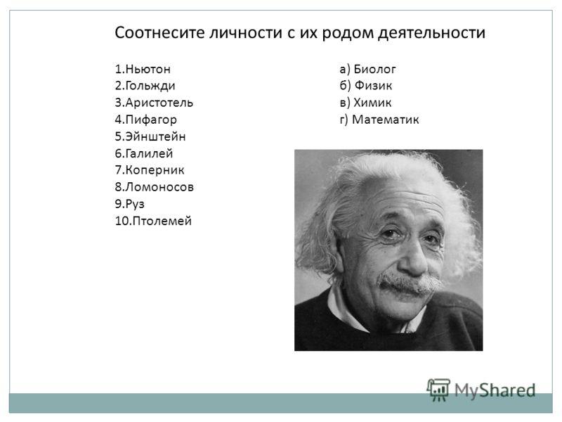 Соотнесите личности с их родом деятельности 1.Ньютона) Биолог 2.Гольждиб) Физик 3.Аристотельв) Химик 4.Пифагорг) Математик 5.Эйнштейн 6.Галилей 7.Коперник 8.Ломоносов 9.Руз 10.Птолемей