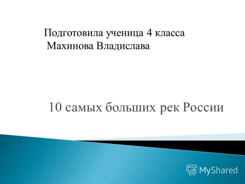 10 самых больших рек России Подготовила ученица 4 класса Махинова Владислава