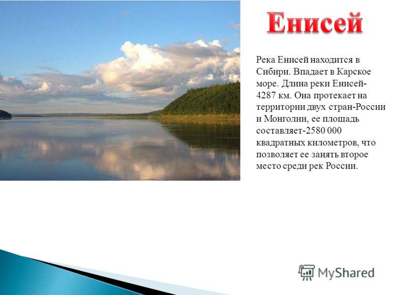Река Енисей находится в Сибири. Впадает в Карское море. Длина реки Енисей - 4287 км. Она протекает на территории двух стран - России и Монголии, ее площадь составляет -2580 000 квадратных километров, что позволяет ее занять второе место среди рек Рос