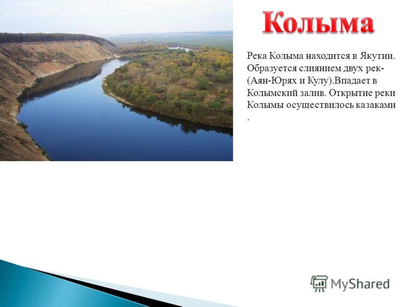 Река Колыма находится в Якутии. Образуется слиянием двух рек - ( Аян - Юрях и Кулу ). Впадает в Колымский залив. Открытие реки Колымы осуществилось казаками.