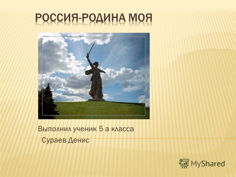 Выполнил ученик 5 а класса Сураев Денис