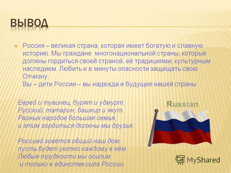 Россия – великая страна, которая имеет богатую и славную историю. Мы граждане многонациональной страны, которые должны гордиться своей страной, её традициями, культурным наследием. Любить и в минуты опасности защищать свою Отчизну. Вы – дети России –