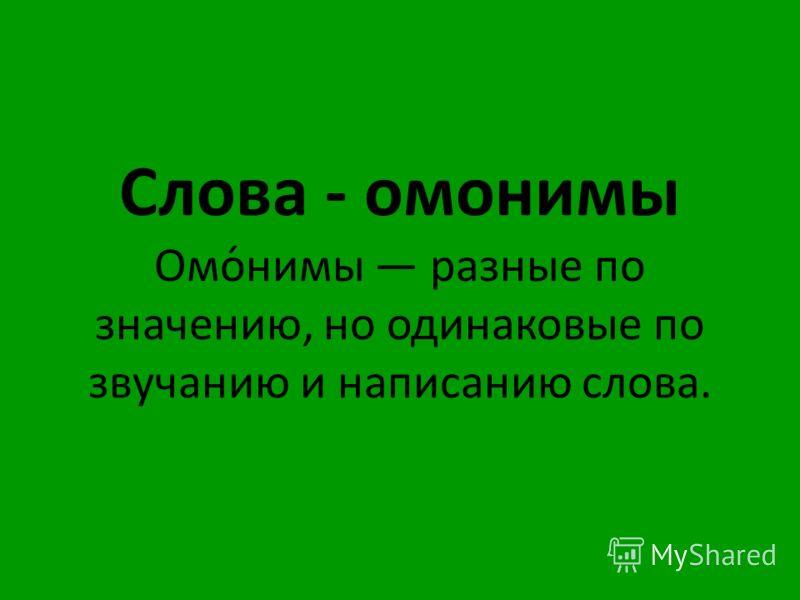 Слова - омонимы Омо́нимы разные по значению, но одинаковые по звучанию и написанию слова.