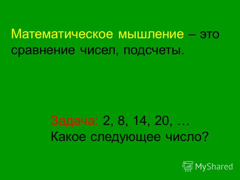 Математическое мышление – это сравнение чисел, подсчеты. Задача: 2, 8, 14, 20, … Какое следующее число?