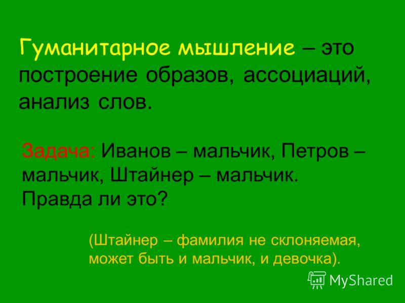 Гуманитарное мышление – это построение образов, ассоциаций, анализ слов. Задача: Иванов – мальчик, Петров – мальчик, Штайнер – мальчик. Правда ли это? (Штайнер – фамилия не склоняемая, может быть и мальчик, и девочка).