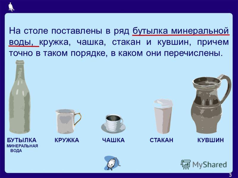 3 На столе поставлены в ряд бутылка минеральной воды, кружка, чашка, стакан и кувшин, причем точно в таком порядке, в каком они перечислены. БУТЫЛКАКРУЖКАЧАШКАСТАКАНКУВШИН МИНЕРАЛЬНАЯ ВОДА