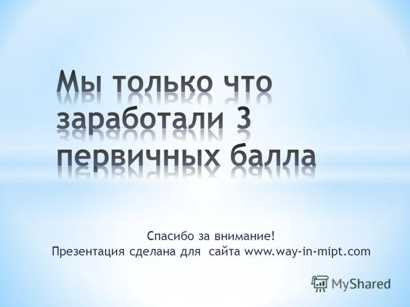 Спасибо за внимание! Презентация сделана для сайта www.way-in-mipt.com