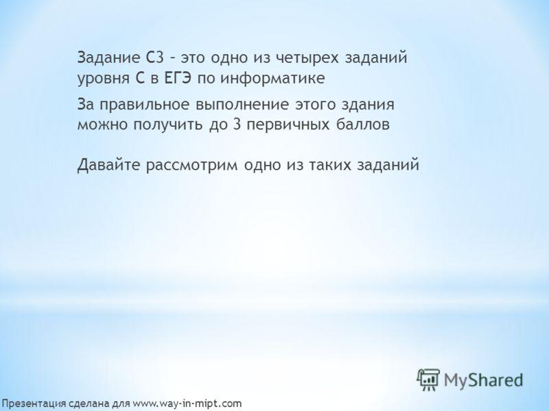 Задание С3 – это одно из четырех заданий уровня С в ЕГЭ по информатике За правильное выполнение этого здания можно получить до 3 первичных баллов Давайте рассмотрим одно из таких заданий Презентация сделана для www.way-in-mipt.com