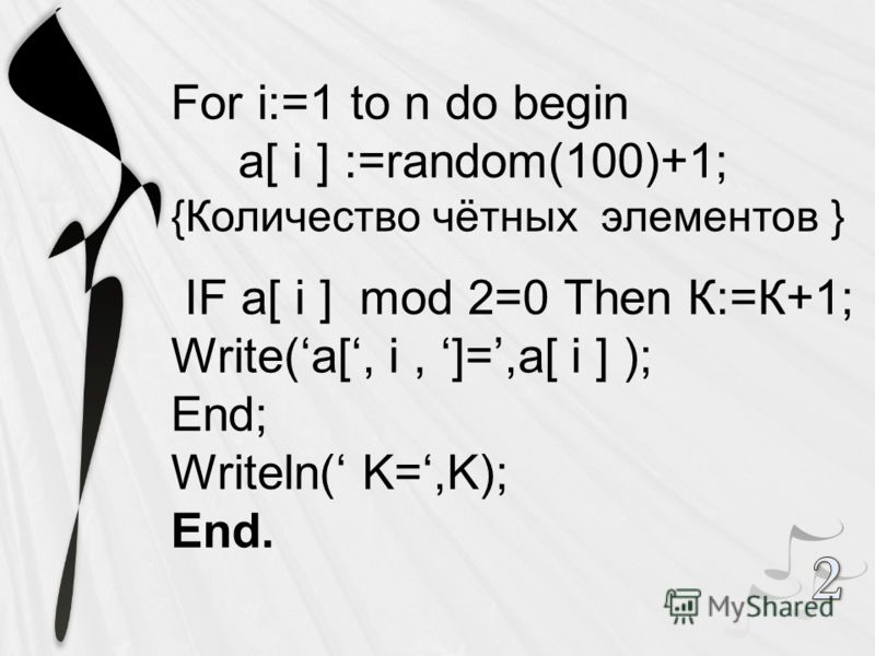 For i:=1 to n do begin a[ i ] :=random(100)+1; {Количество чётных элементов } IF a[ i ] mod 2=0 Then К:=К+1; Write(a[, i, ]=,a[ i ] ); End; Writeln( K=,K); End.