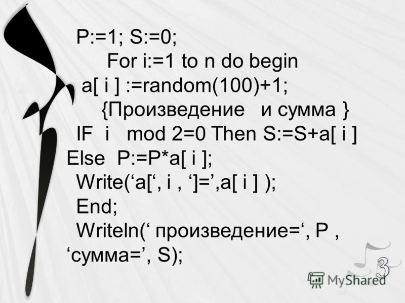 P:=1; S:=0; For i:=1 to n do begin a[ i ] :=random(100)+1; {Произведение и сумма } IF i mod 2=0 Then S:=S+a[ i ] Else P:=P*a[ i ]; Write(a[, i, ]=,a[ i ] ); End; Writeln( произведение=, P,сумма=, S);