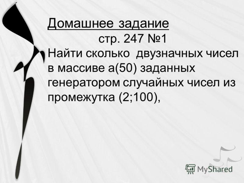 Домашнее задание стр. 247 1 Найти сколько двузначных чисел в массиве а(50) заданных генератором случайных чисел из промежутка (2;100),