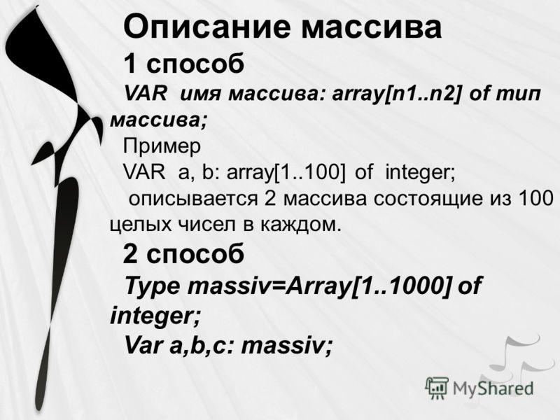 Описание массива 1 способ VAR имя массива: array[n1..n2] of тип массива; Пример VAR a, b: array[1..100] of integer; описывается 2 массива состоящие из 100 целых чисел в каждом. 2 способ Type massiv=Array[1..1000] of integer; Var a,b,c: massiv;
