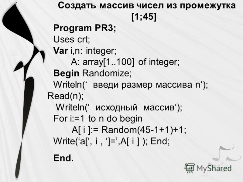 Создать массив чисел из промежутка [1;45] Program PR3; Uses crt; Var i,n: integer; A: array[1..100] of integer; Begin Randomize; Writeln( введи размер массива n); Read(n); Writeln( исходный массив); For i:=1 to n do begin A[ i ]:= Random(45-1+1)+1; W