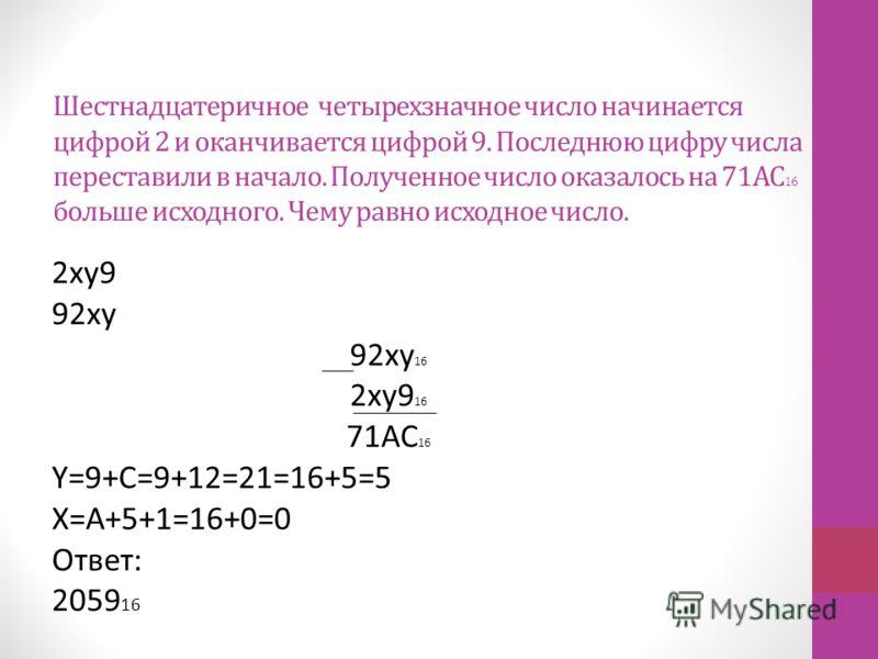 Шестнадцатеричное четырехзначное число начинается цифрой 2 и оканчивается цифрой 9. Последнюю цифру числа переставили в начало. Полученное число оказалось на 71АС 16 больше исходного. Чему равно исходное число. 2xy9 92xy 92xy 16 2xy9 16 71AC 16 Y=9+C