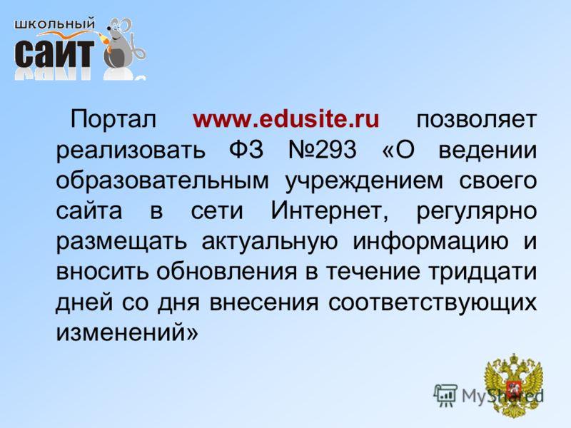 Портал www.edusite.ru позволяет реализовать ФЗ 293 «О ведении образовательным учреждением своего сайта в сети Интернет, регулярно размещать актуальную информацию и вносить обновления в течение тридцати дней со дня внесения соответствующих изменений»