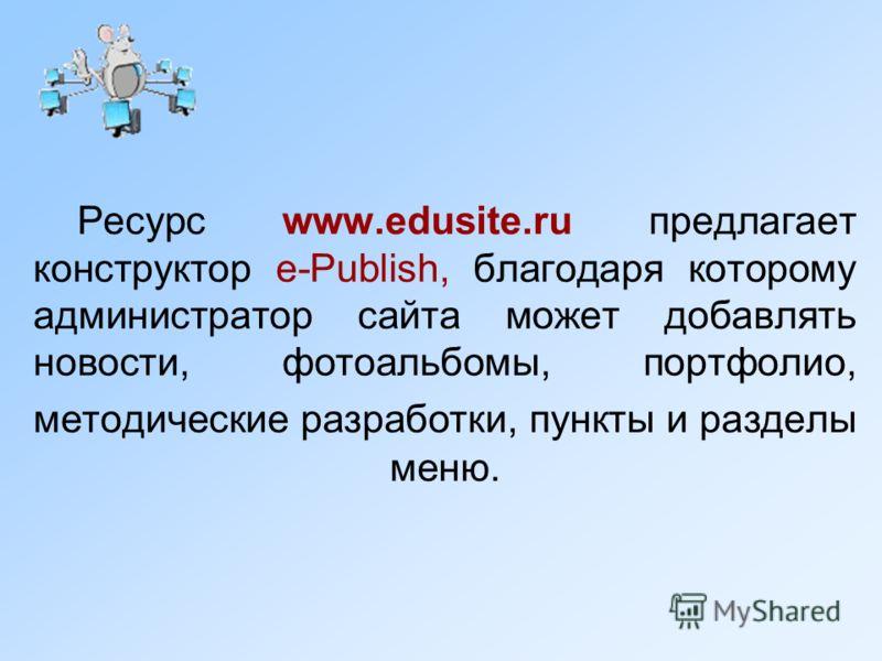 Ресурс www.edusite.ru предлагает конструктор e-Publish, благодаря которому администратор сайта может добавлять новости, фотоальбомы, портфолио, методические разработки, пункты и разделы меню.