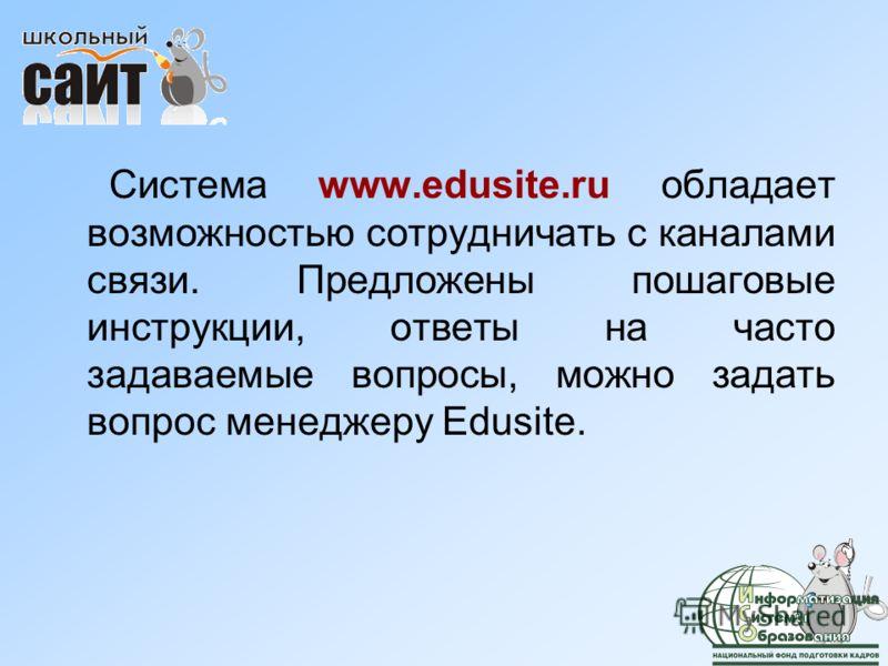 Система www.edusite.ru обладает возможностью сотрудничать с каналами связи. Предложены пошаговые инструкции, ответы на часто задаваемые вопросы, можно задать вопрос менеджеру Edusite.