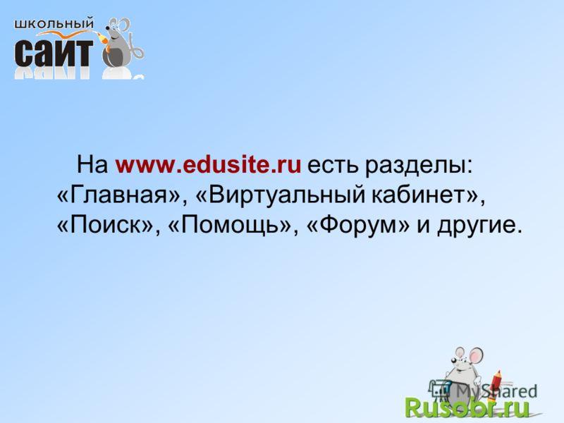 На www.edusite.ru есть разделы: «Главная», «Виртуальный кабинет», «Поиск», «Помощь», «Форум» и другие.