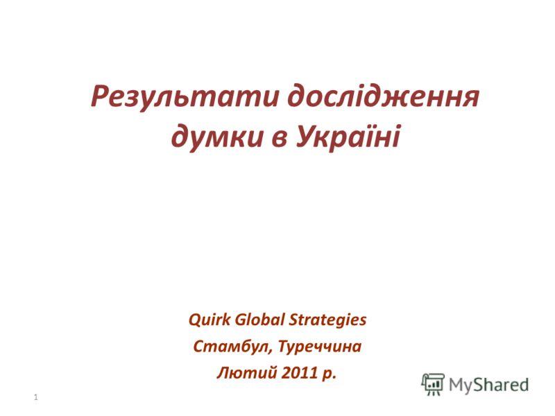 1 Результати дослідження думки в Україні Quirk Global Strategies Стамбул, Туреччина Лютий 2011 р.