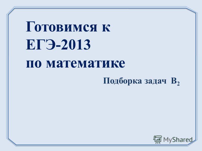 Готовимся к ЕГЭ-2013 по математике Подборка задач В 2