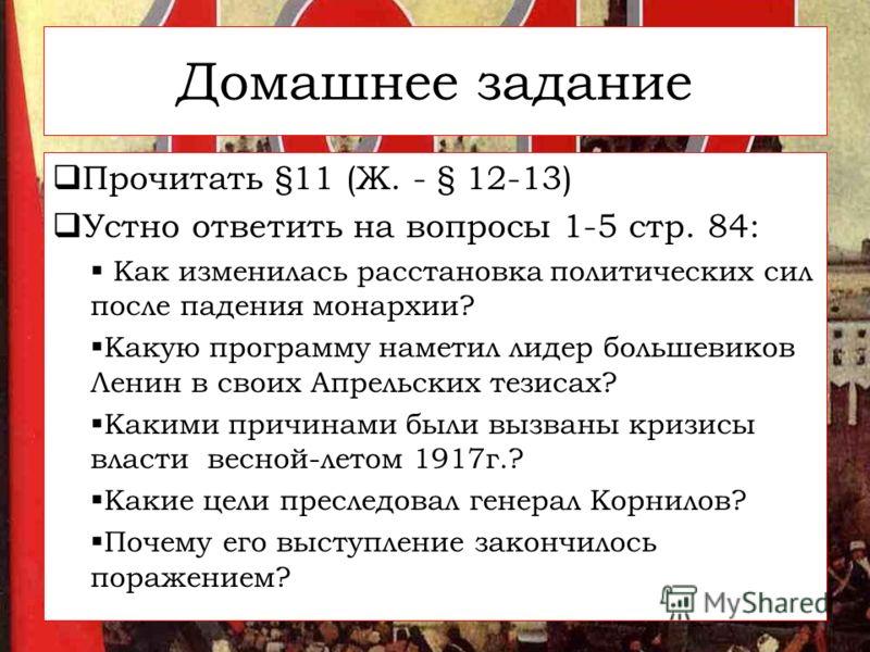Домашнее задание Прочитать §11 (Ж. - § 12-13) Устно ответить на вопросы 1-5 стр. 84: Как изменилась расстановка политических сил после падения монархии? Какую программу наметил лидер большевиков Ленин в своих Апрельских тезисах? Какими причинами были