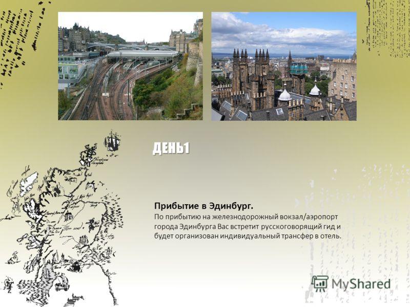 Прибытие в Эдинбург. По прибытию на железнодорожный вокзал/аэропорт города Эдинбурга Вас встретит русскоговорящий гид и будет организован индивидуальный трансфер в отель. ДЕНЬ1