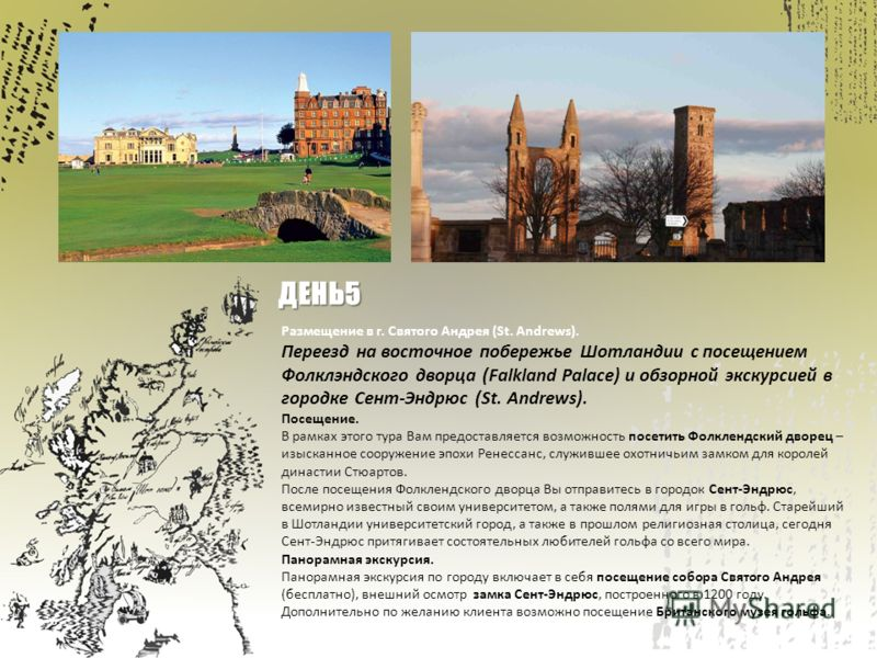 Размещение в г. Святого Андрея (St. Andrews). Переезд на восточное побережье Шотландии c посещением Фолклэндского дворца (Falkland Palace) и обзорной экскурсией в городке Сент-Эндрюс (St. Andrews). Посещение. В рамках этого тура Вам предоставляется в