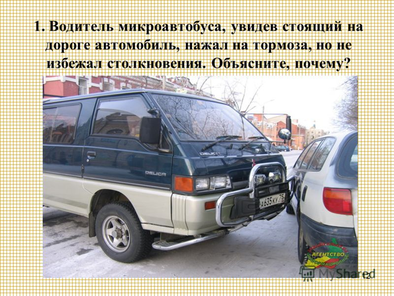 12 1. Водитель микроавтобуса, увидев стоящий на дороге автомобиль, нажал на тормоза, но не избежал столкновения. Объясните, почему?