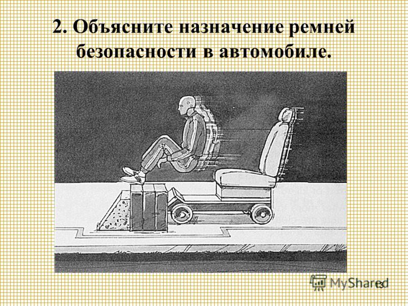 13 2. Объясните назначение ремней безопасности в автомобиле.
