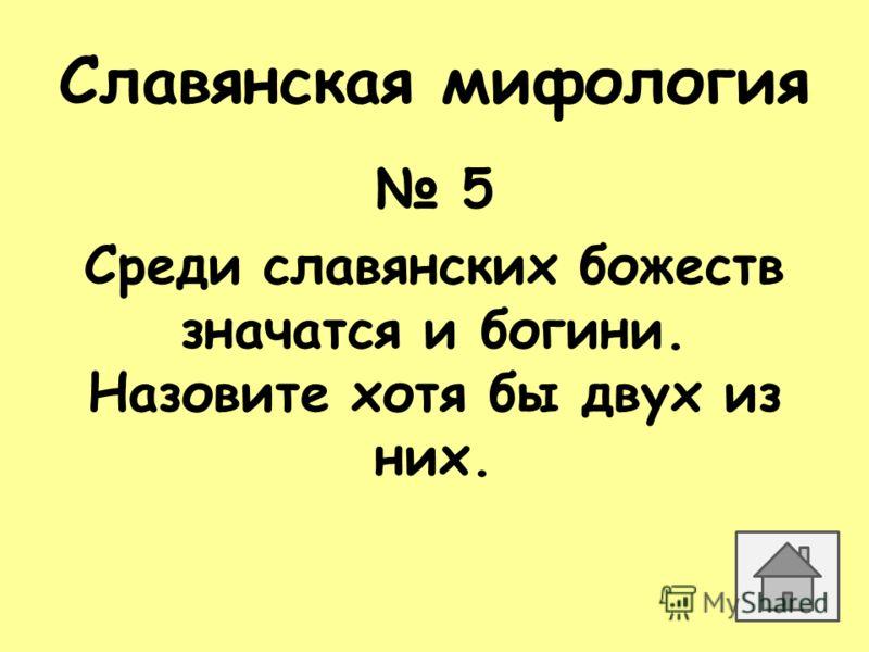 Славянская мифология 5 Среди славянских божеств значатся и богини. Назовите хотя бы двух из них.