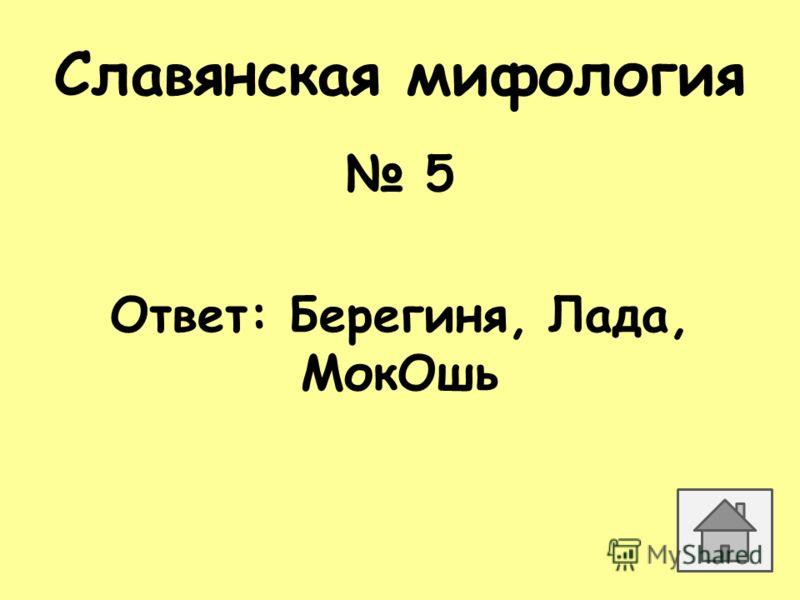 Славянская мифология 5 Ответ: Берегиня, Лада, МокОшь