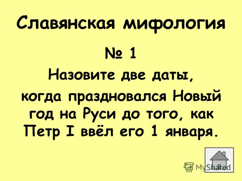 Славянская мифология 1 Назовите две даты, когда праздновался Новый год на Руси до того, как Петр I ввёл его 1 января.