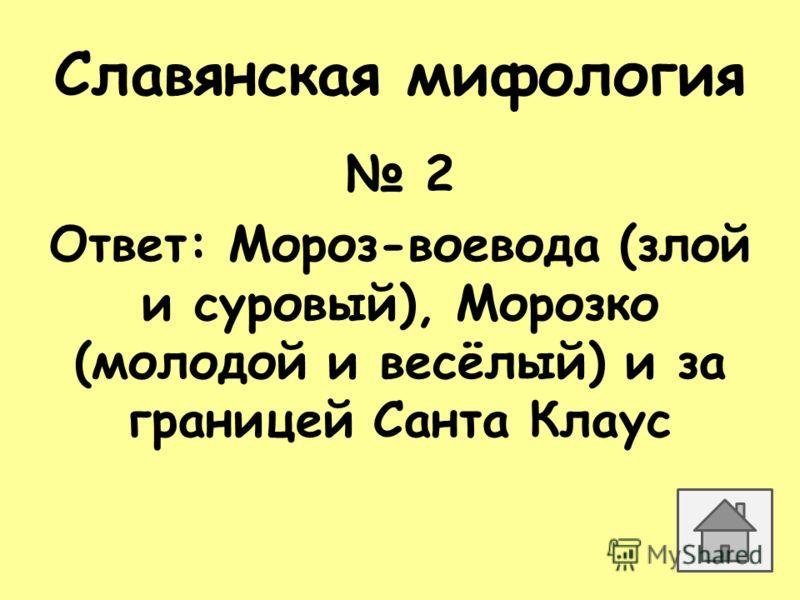 Славянская мифология 2 Ответ: Мороз-воевода (злой и суровый), Морозко (молодой и весёлый) и за границей Санта Клаус