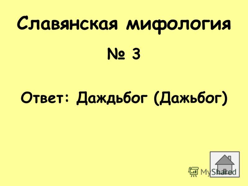 Славянская мифология 3 Ответ: Даждьбог (Дажьбог)