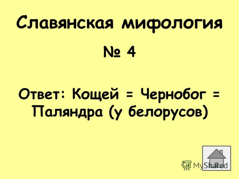 Славянская мифология 4 Ответ: Кощей = Чернобог = Паляндра (у белорусов)